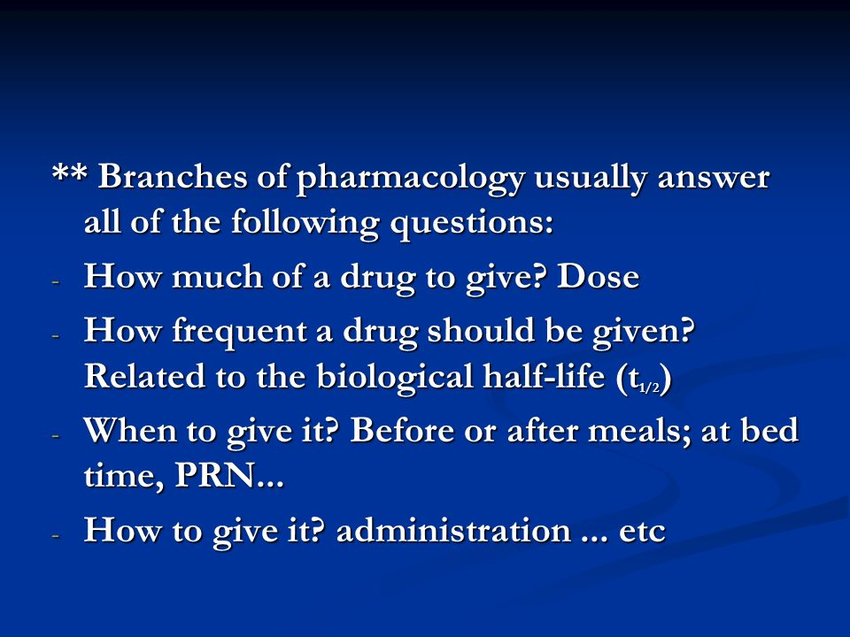 ** Branches of pharmacology usually answer all of the following questions: - How much of a drug to give? Dose - How frequent a drug should be given? R