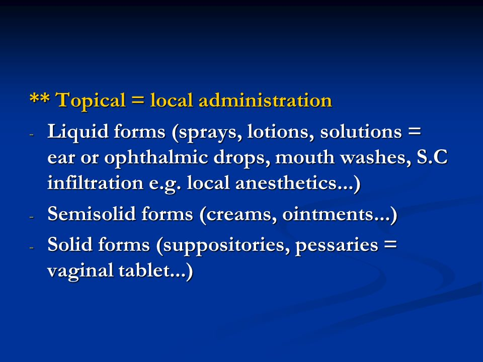 ** Topical = local administration - Liquid forms (sprays, lotions, solutions = ear or ophthalmic drops, mouth washes, S.C infiltration e.g. local anes