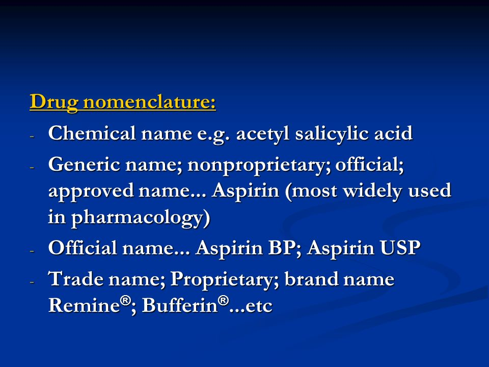 Drug nomenclature: - Chemical name e.g. acetyl salicylic acid - Generic name; nonproprietary; official; approved name... Aspirin (most widely used in
