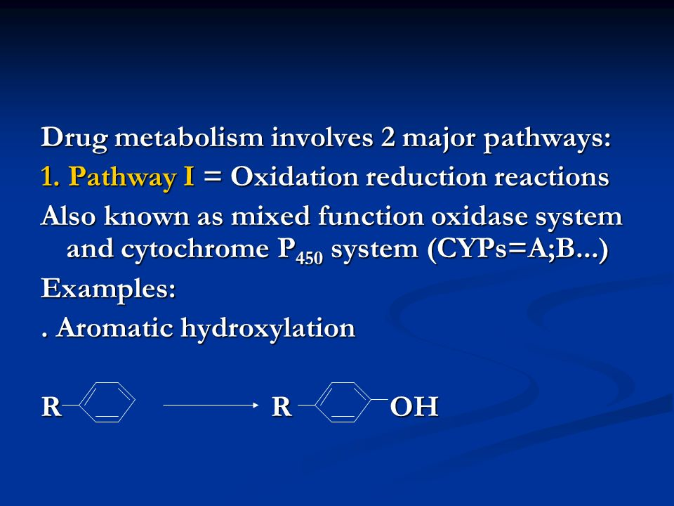 Drug metabolism involves 2 major pathways: 1. Pathway I = Oxidation reduction reactions Also known as mixed function oxidase system and cytochrome P 4