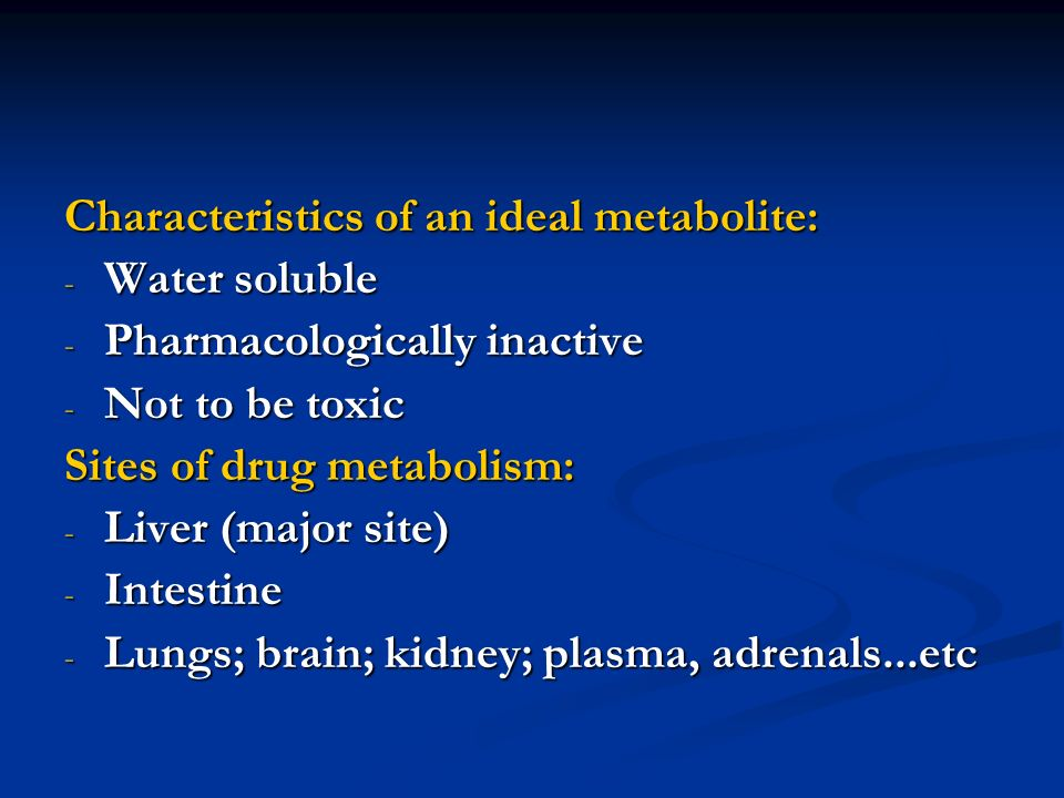 Characteristics of an ideal metabolite: - Water soluble - Pharmacologically inactive - Not to be toxic Sites of drug metabolism: - Liver (major site)
