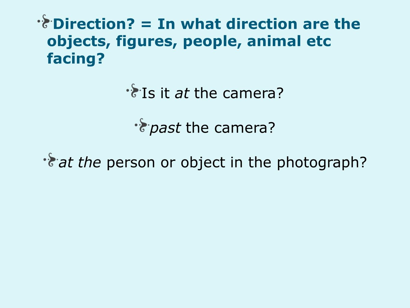 Direction. = In what direction are the objects, figures, people, animal etc facing.