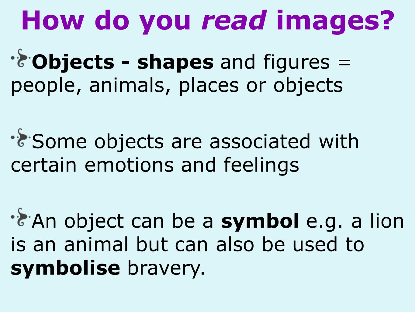 Objects - shapes and figures = people, animals, places or objects Some objects are associated with certain emotions and feelings An object can be a symbol e.g.