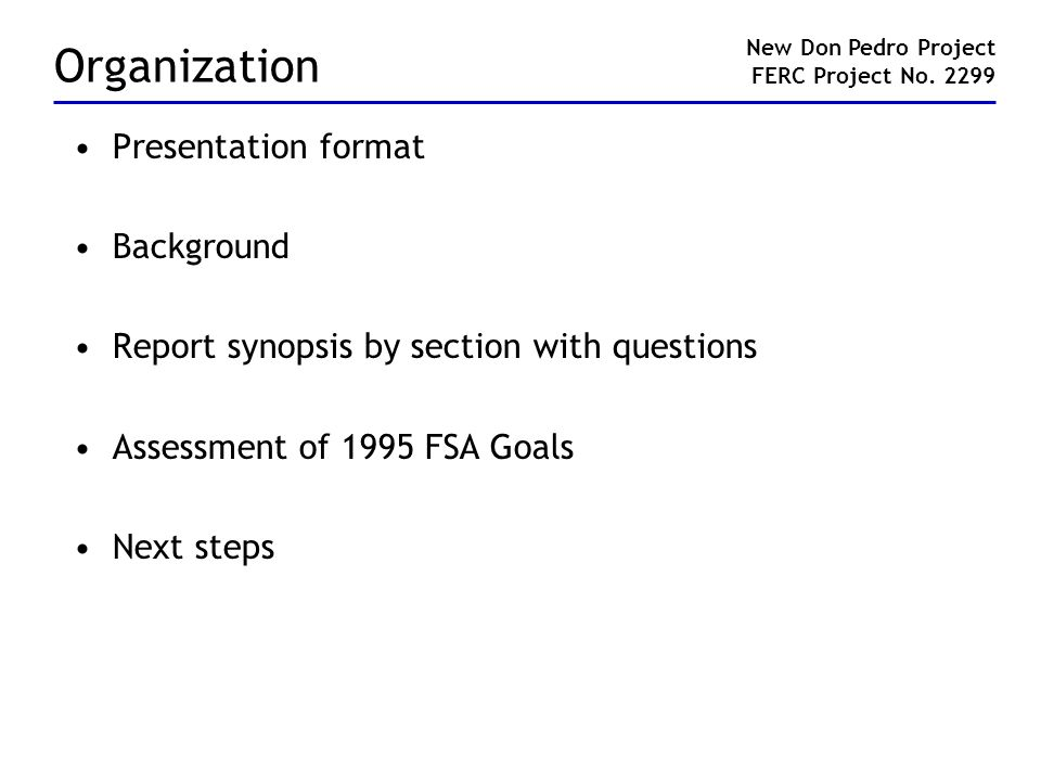 Organization Presentation format Background Report synopsis by section with questions Assessment of 1995 FSA Goals Next steps New Don Pedro Project FERC Project No.