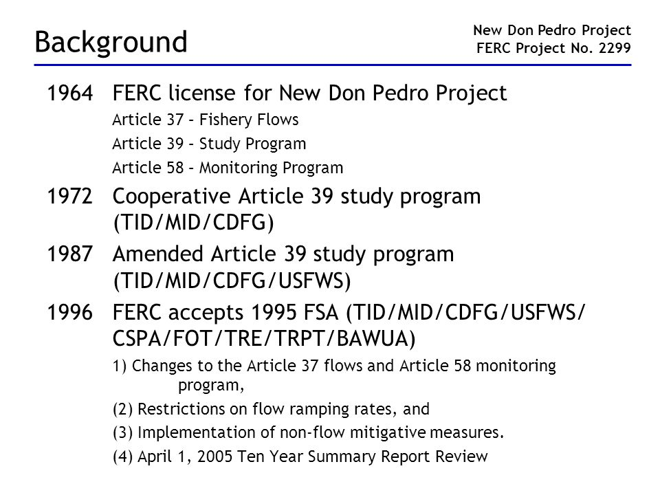 Background 1964FERC license for New Don Pedro Project Article 37 – Fishery Flows Article 39 – Study Program Article 58 – Monitoring Program 1972Cooper