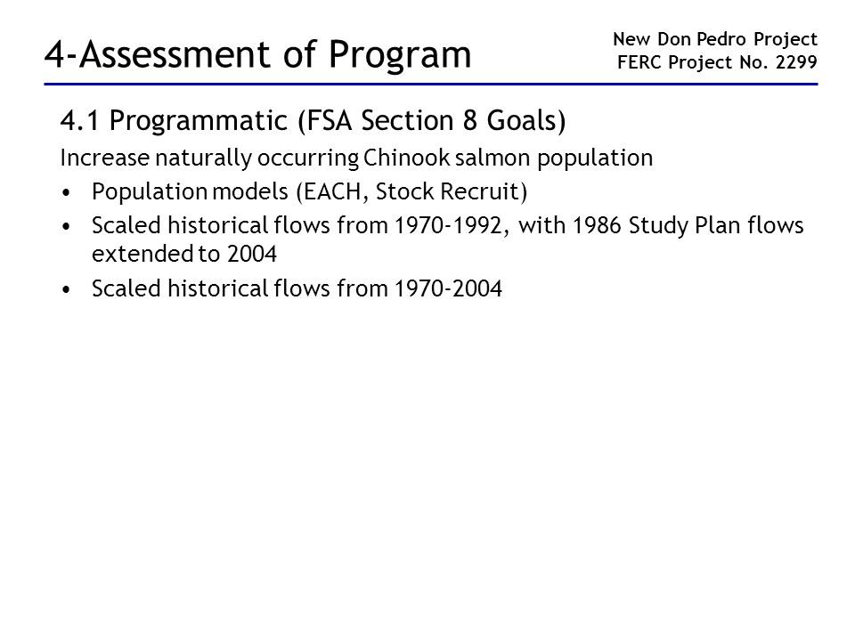 4-Assessment of Program 4.1 Programmatic (FSA Section 8 Goals) Increase naturally occurring Chinook salmon population Population models (EACH, Stock Recruit) Scaled historical flows from 1970-1992, with 1986 Study Plan flows extended to 2004 Scaled historical flows from 1970-2004 New Don Pedro Project FERC Project No.
