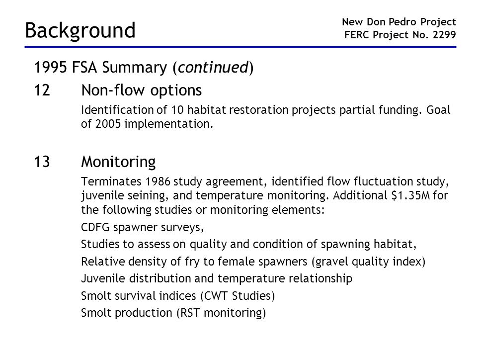 Background 1995 FSA Summary (continued) 12Non-flow options Identification of 10 habitat restoration projects partial funding.