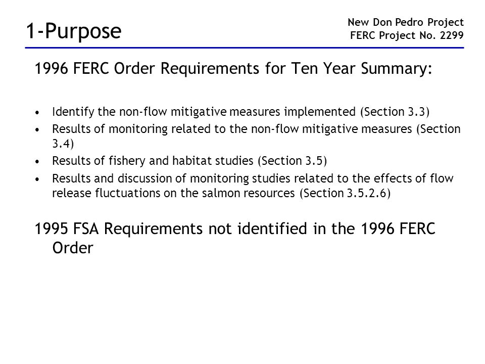 1-Purpose 1996 FERC Order Requirements for Ten Year Summary: Identify the non-flow mitigative measures implemented (Section 3.3) Results of monitoring related to the non-flow mitigative measures (Section 3.4) Results of fishery and habitat studies (Section 3.5) Results and discussion of monitoring studies related to the effects of flow release fluctuations on the salmon resources (Section 3.5.2.6) 1995 FSA Requirements not identified in the 1996 FERC Order New Don Pedro Project FERC Project No.