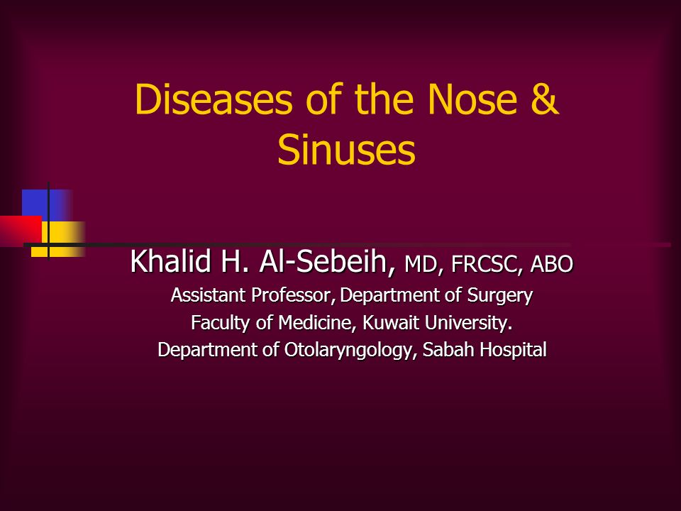 Diseases of the Nose & Sinuses Khalid H. Al-Sebeih, MD, FRCSC, ABO Assistant Professor, Department of Surgery Faculty of Medicine, Kuwait University.