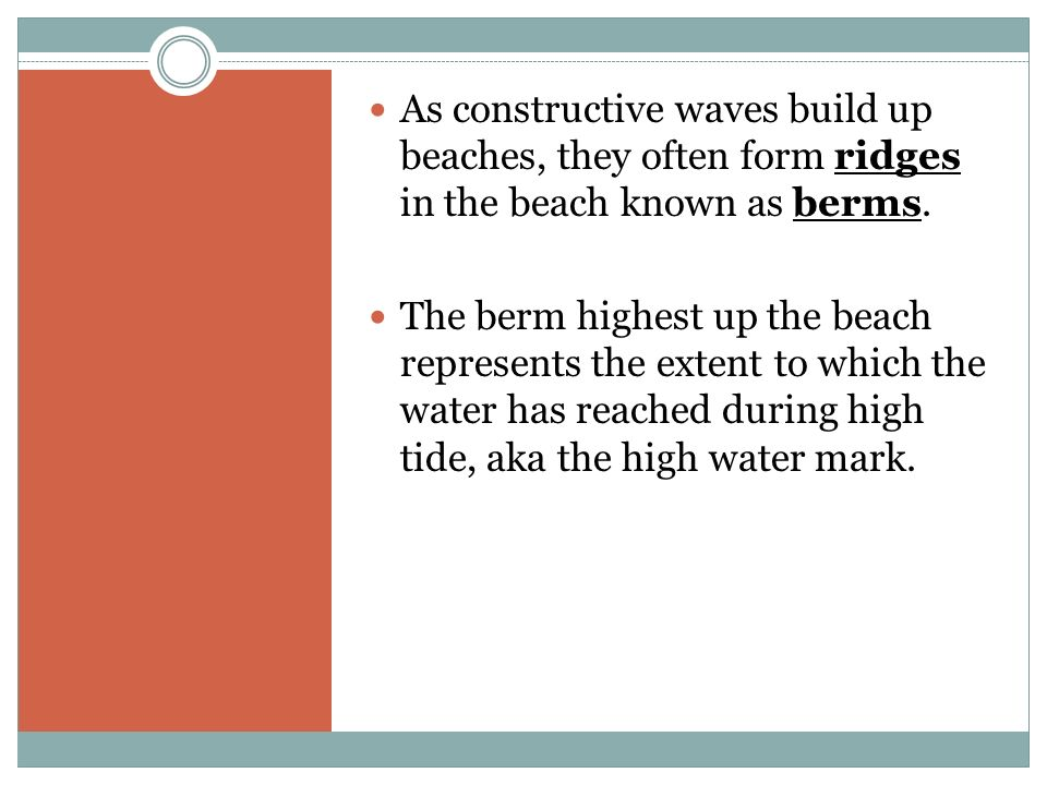 As constructive waves build up beaches, they often form ridges in the beach known as berms. The berm highest up the beach represents the extent to whi