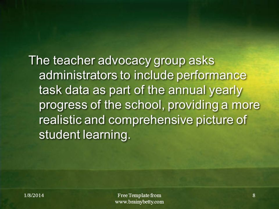 1/8/2014Free Template from www.brainybetty.com 8 The teacher advocacy group asks administrators to include performance task data as part of the annual
