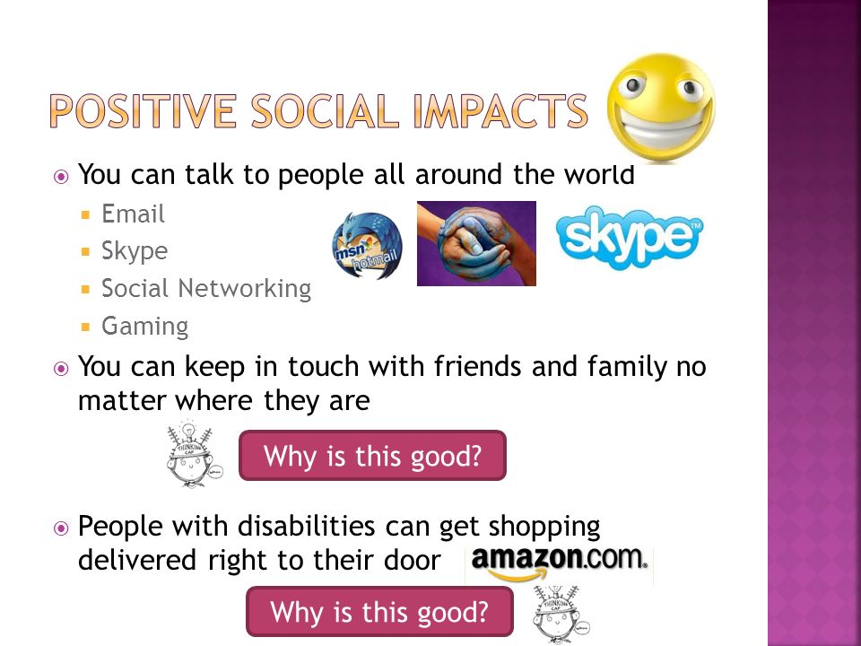 You can talk to people all around the world Email Skype Social Networking Gaming You can keep in touch with friends and family no matter where they are People with disabilities can get shopping delivered right to their door Why is this good
