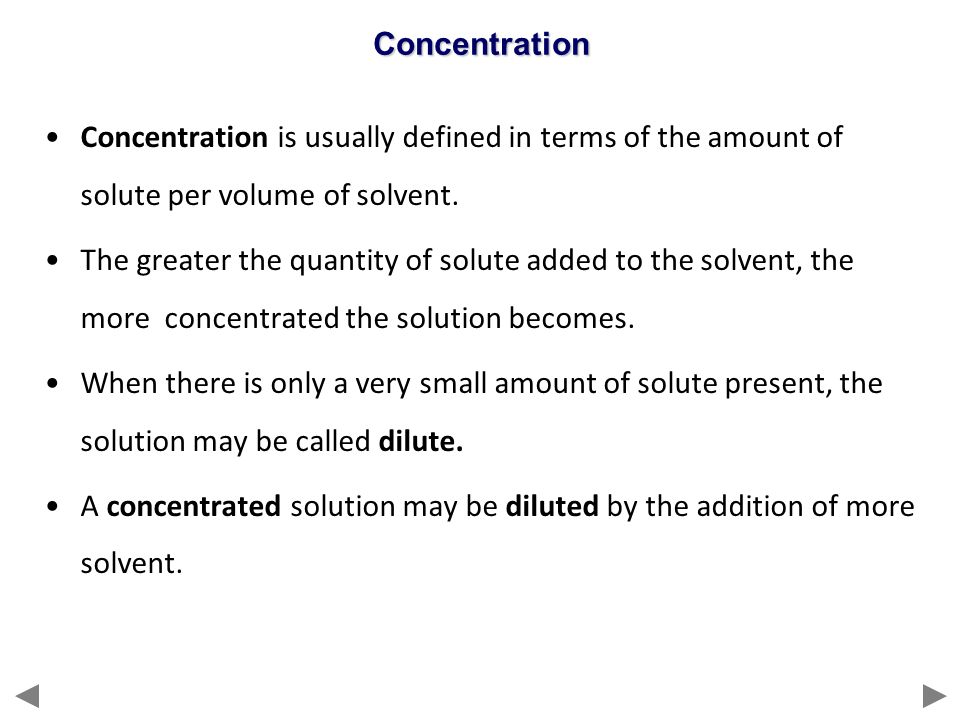 Concentration is usually defined in terms of the amount of solute per volume of solvent. The greater the quantity of solute added to the solvent, the