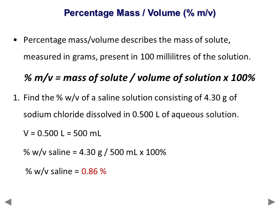 Percentage mass/volume describes the mass of solute, measured in grams, present in 100 millilitres of the solution. % m/v = mass of solute / volume of