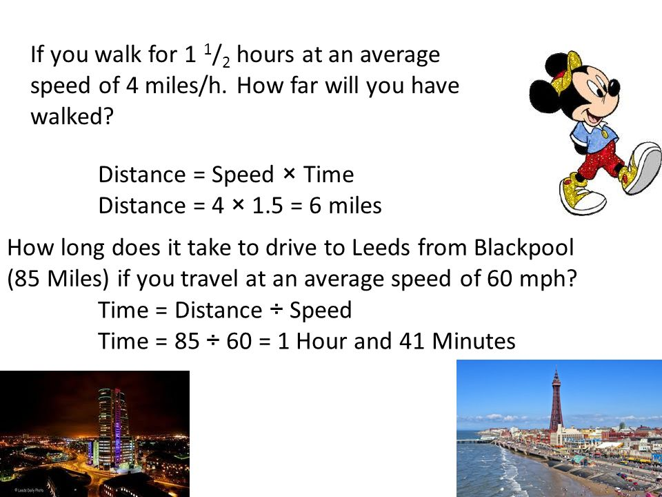 If you walk for 1 1 / 2 hours at an average speed of 4 miles/h. How far will you have walked? Distance = Speed × Time Distance = 4 × 1.5 = 6 miles How