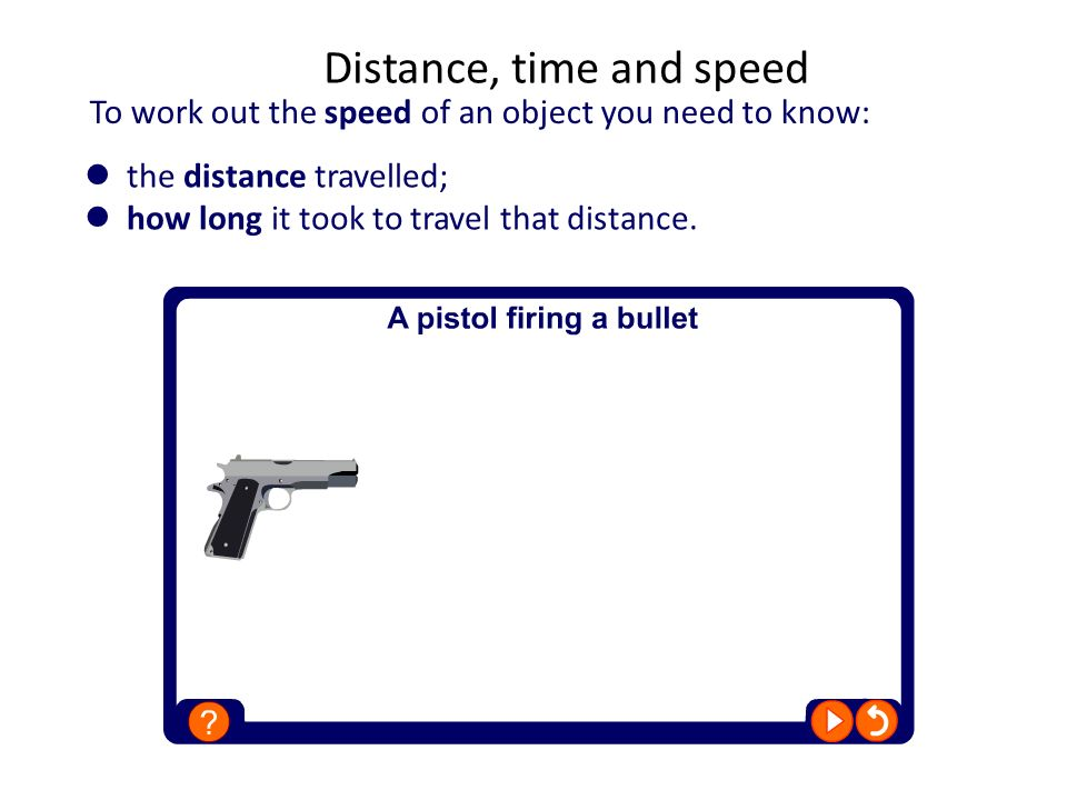 To work out the speed of an object you need to know: Distance, time and speed the distance travelled; how long it took to travel that distance.