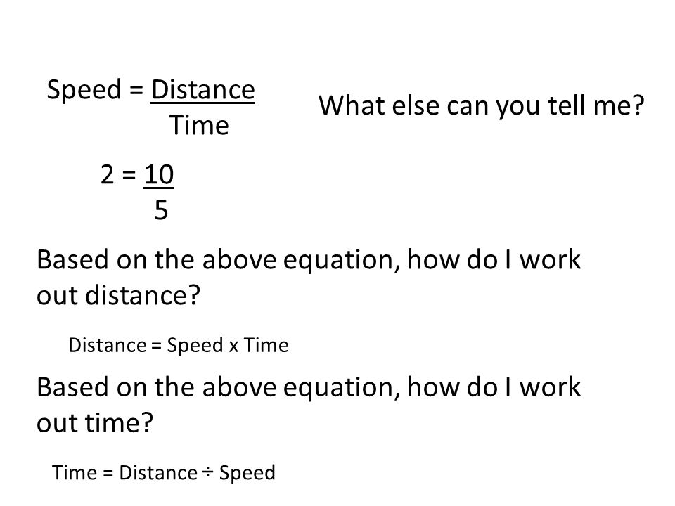 Speed = Distance Time What else can you tell me? 2 = 10 5 Based on the above equation, how do I work out distance? Based on the above equation, how do