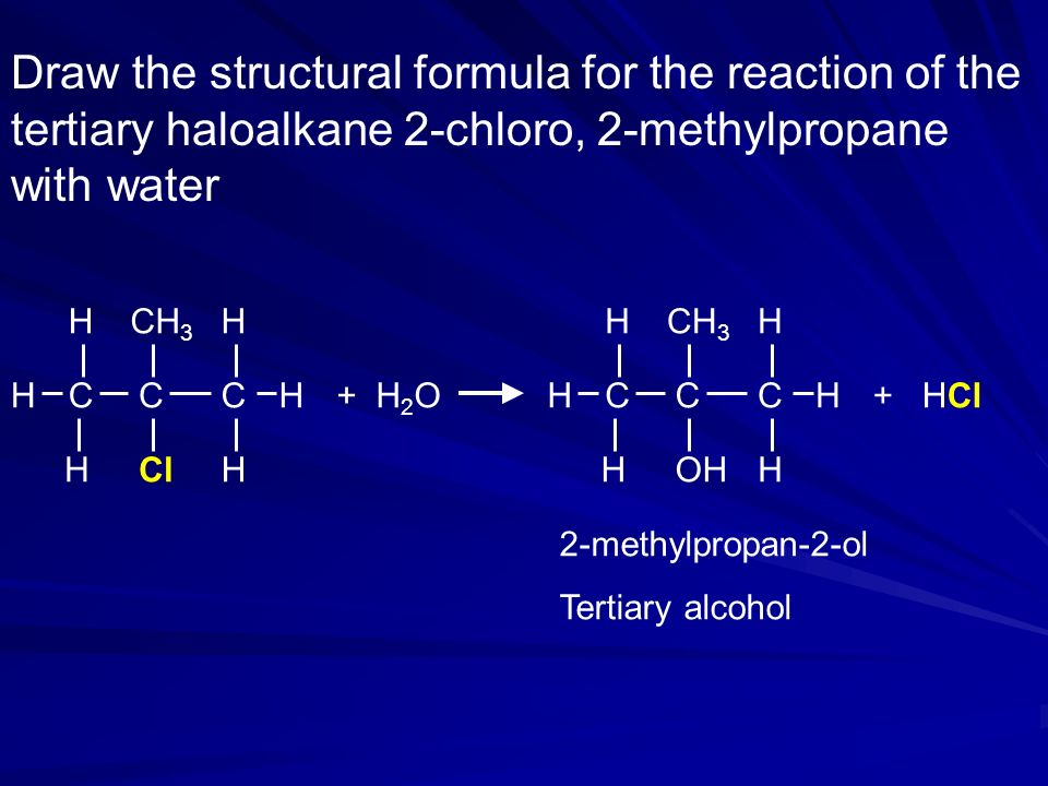 Draw the structural formula for the reaction of the tertiary haloalkane 2-chloro, 2-methylpropane with water + H 2 O H CCH H CH CH 3 ClHH + HCl H CCH H CH CH 3 OHHH 2-methylpropan-2-ol Tertiary alcohol