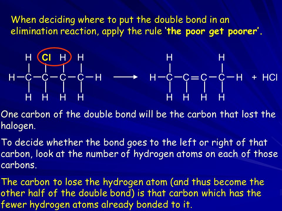 When deciding where to put the double bond in an elimination reaction, apply the rule the poor get poorer.