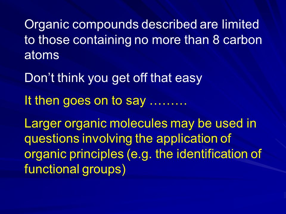 Organic compounds described are limited to those containing no more than 8 carbon atoms Dont think you get off that easy It then goes on to say ……… Larger organic molecules may be used in questions involving the application of organic principles (e.g.