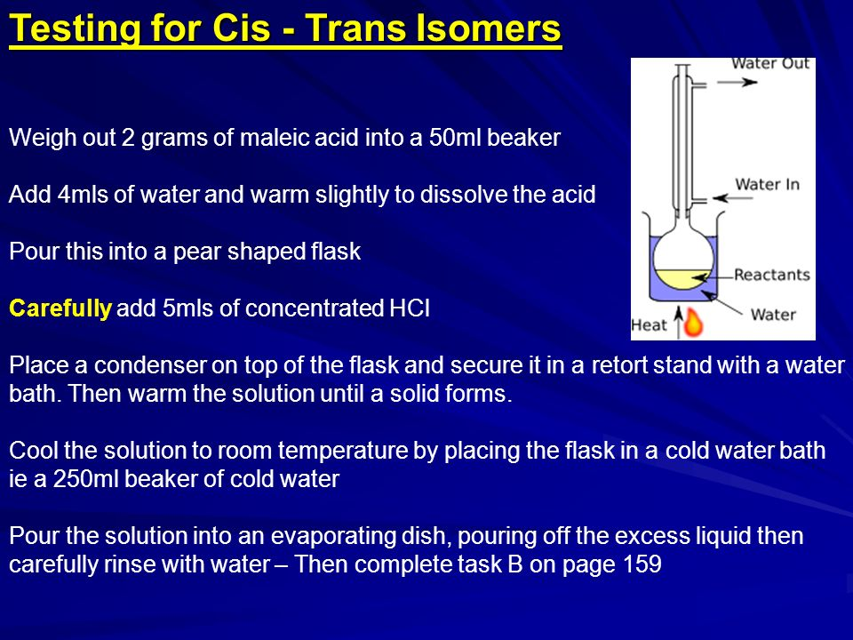 Testing for Cis - Trans Isomers Weigh out 2 grams of maleic acid into a 50ml beaker Add 4mls of water and warm slightly to dissolve the acid Pour this into a pear shaped flask Carefully add 5mls of concentrated HCl Place a condenser on top of the flask and secure it in a retort stand with a water bath.