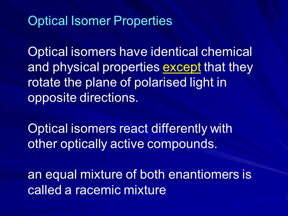 Optical Isomer Properties Optical isomers have identical chemical and physical properties except that they rotate the plane of polarised light in opposite directions.