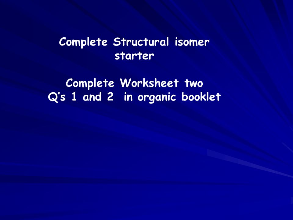 Complete Structural isomer starter Complete Worksheet two Qs 1 and 2 in organic booklet