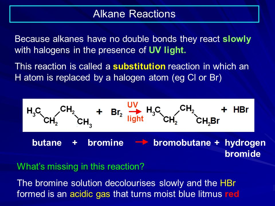 Alkane Reactions Because alkanes have no double bonds they react slowly with halogens in the presence of UV light.
