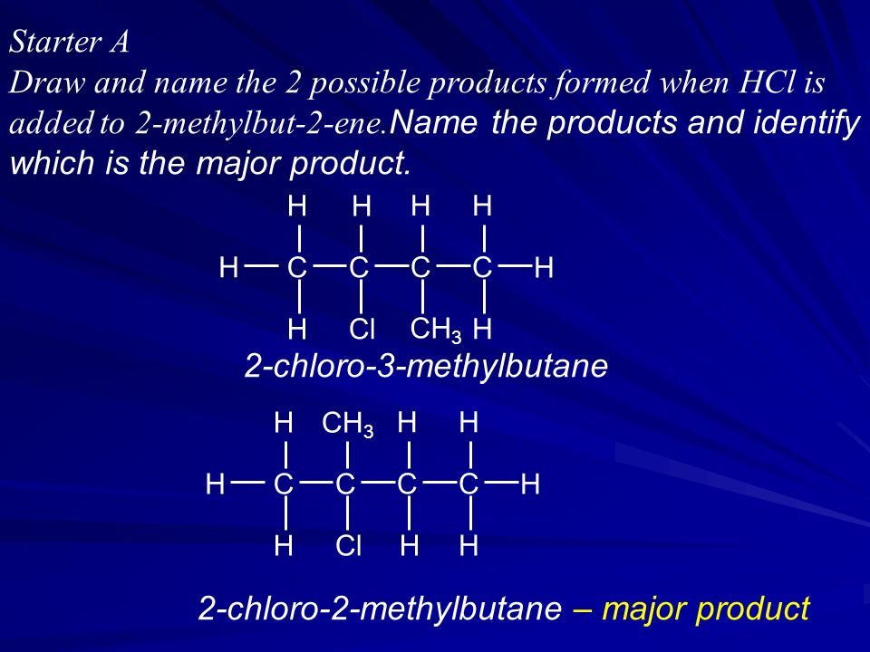 Starter A Draw and name the 2 possible products formed when HCl is added to 2-methylbut-2-ene.