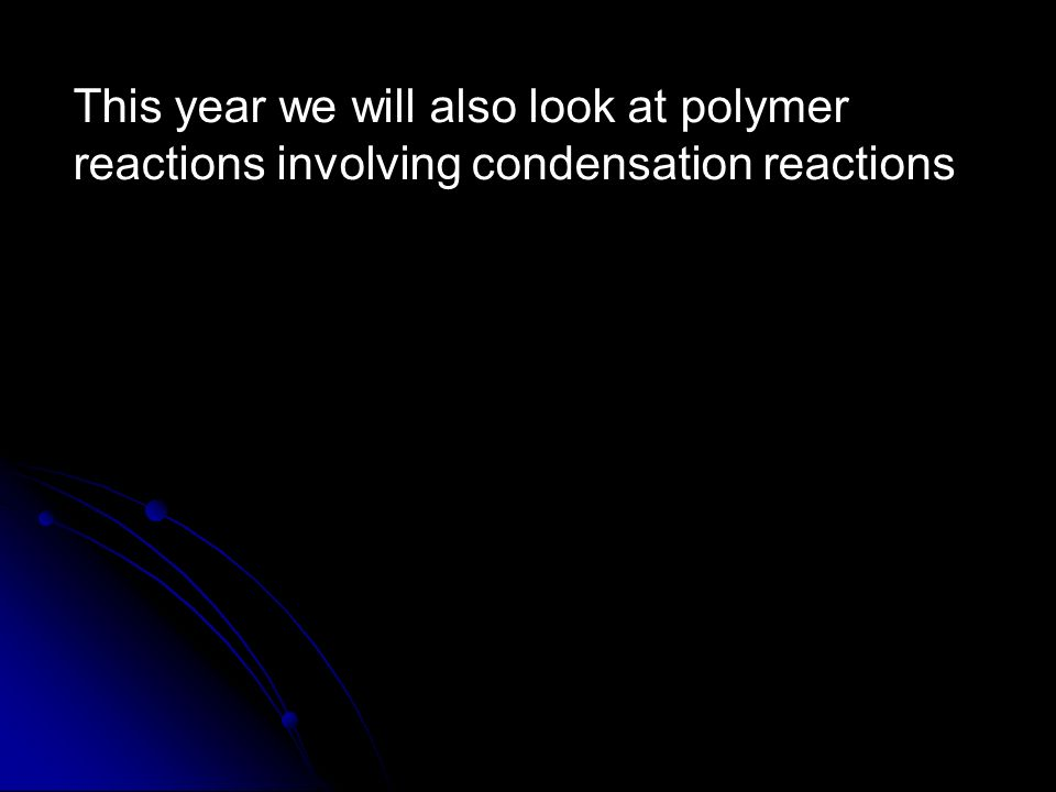 This year we will also look at polymer reactions involving condensation reactions