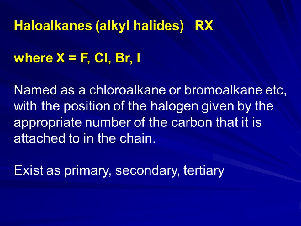 Haloalkanes (alkyl halides) RX where X = F, Cl, Br, I Named as a chloroalkane or bromoalkane etc, with the position of the halogen given by the appropriate number of the carbon that it is attached to in the chain.