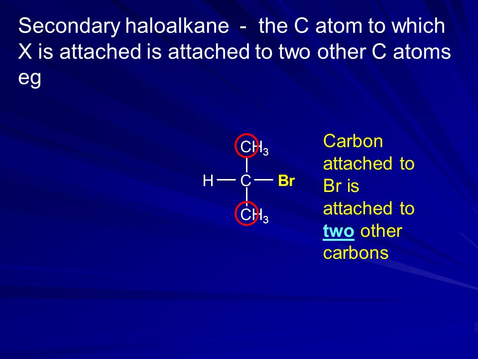 Secondary haloalkane - the C atom to which X is attached is attached to two other C atoms eg H CH 3 CBr CH 3 Carbon attached to Br is attached to two other carbons