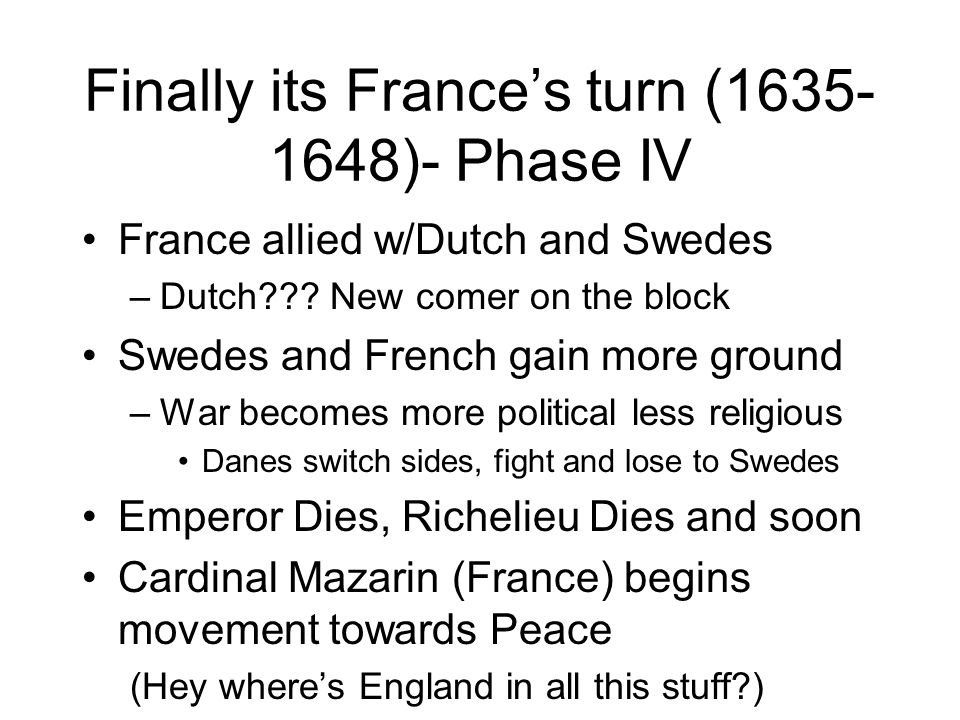 Finally its Frances turn (1635- 1648)- Phase IV France allied w/Dutch and Swedes –Dutch??.