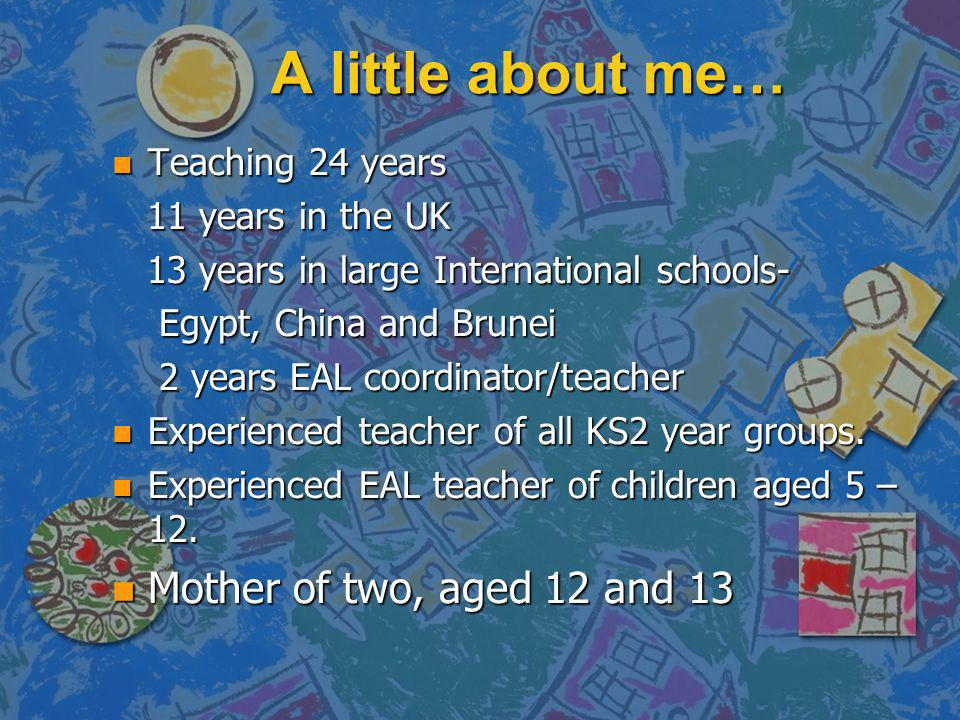 A little about me… n Teaching 24 years 11 years in the UK 11 years in the UK 13 years in large International schools- 13 years in large International schools- Egypt, China and Brunei Egypt, China and Brunei 2 years EAL coordinator/teacher 2 years EAL coordinator/teacher n Experienced teacher of all KS2 year groups.