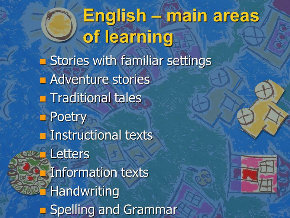English – main areas of learning n Stories with familiar settings n Adventure stories n Traditional tales n Poetry n Instructional texts n Letters n Information texts n Handwriting n Spelling and Grammar
