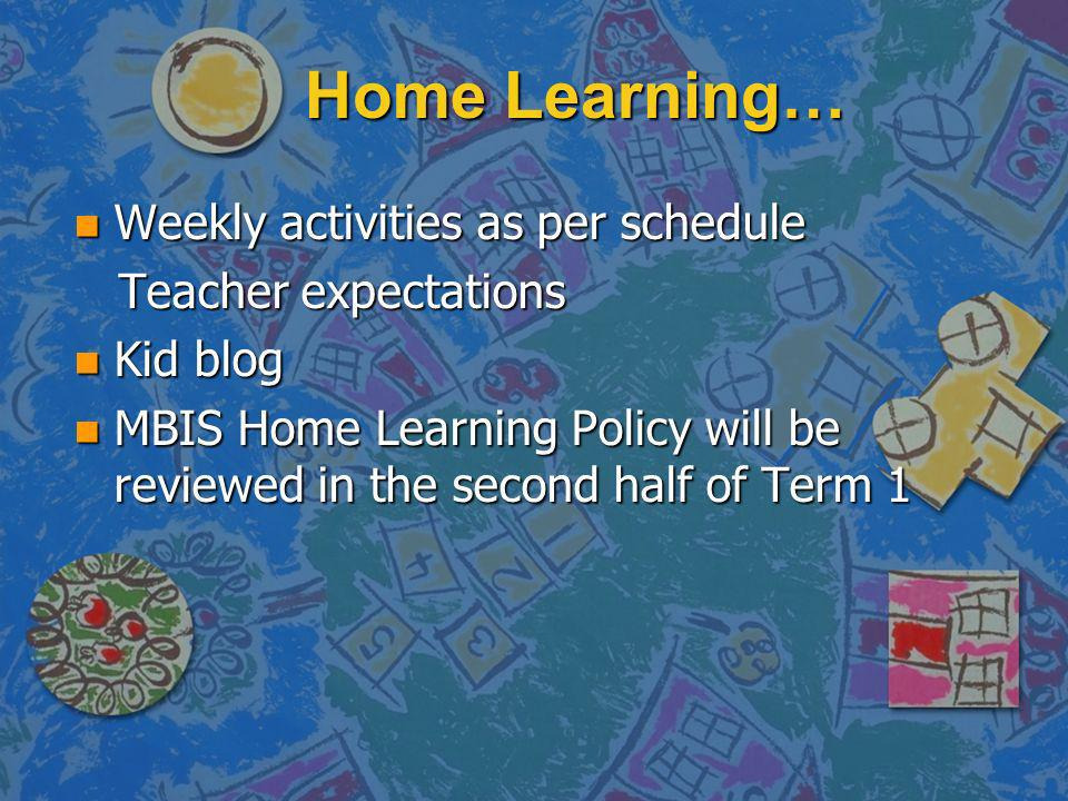 Home Learning… n Weekly activities as per schedule Teacher expectations Teacher expectations n Kid blog n MBIS Home Learning Policy will be reviewed in the second half of Term 1