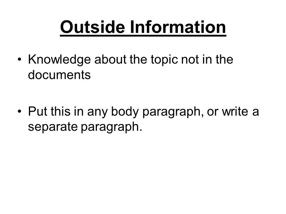 Outside Information Knowledge about the topic not in the documents Put this in any body paragraph, or write a separate paragraph.