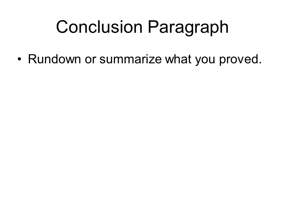 Conclusion Paragraph Rundown or summarize what you proved.