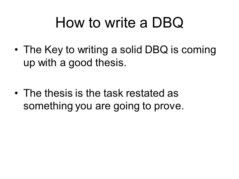 How to write a DBQ The Key to writing a solid DBQ is coming up with a good thesis. The thesis is the task restated as something you are going to prove