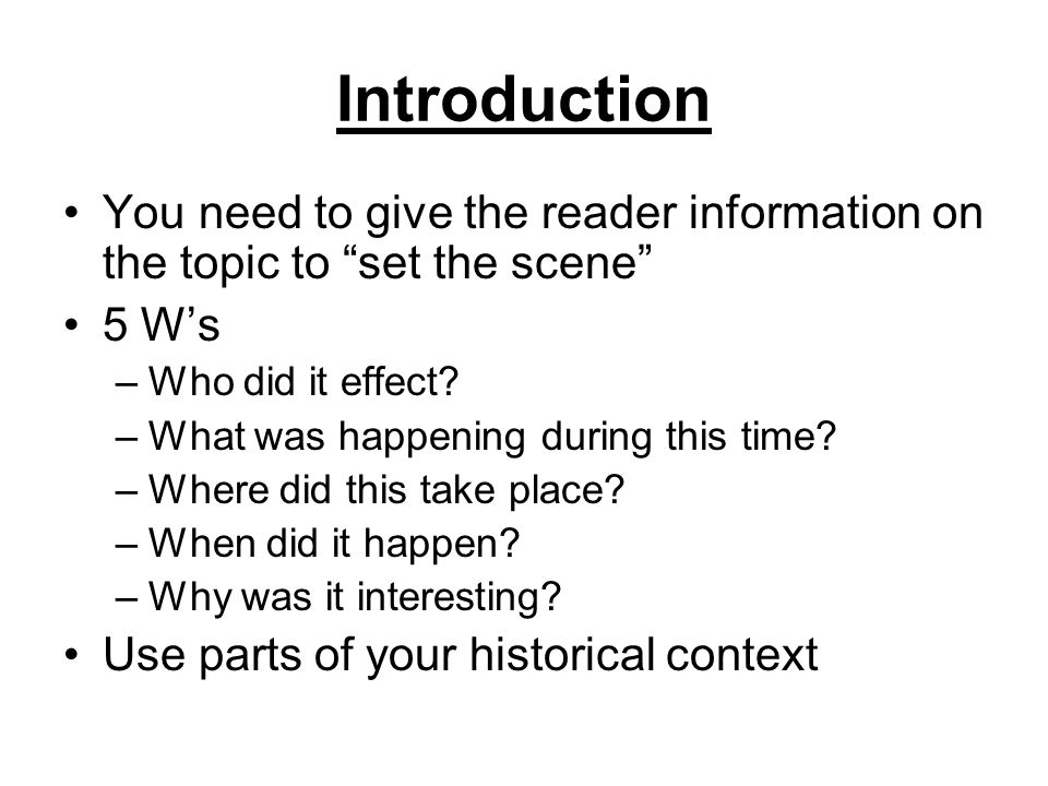 Introduction You need to give the reader information on the topic to set the scene 5 Ws –Who did it effect? –What was happening during this time? –Whe