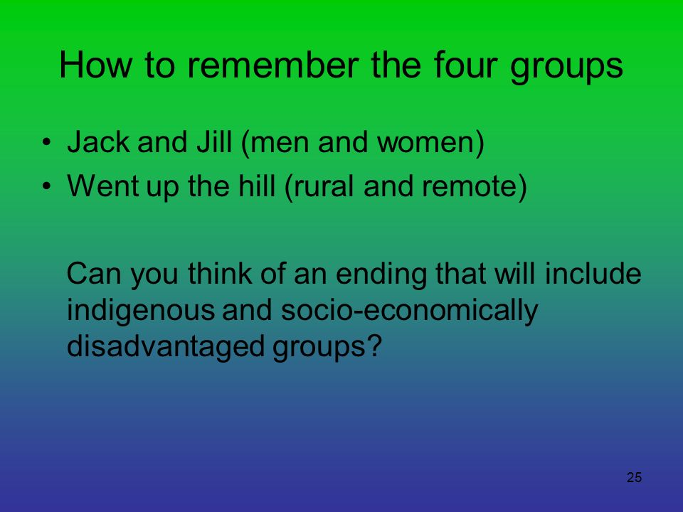 25 How to remember the four groups Jack and Jill (men and women) Went up the hill (rural and remote) Can you think of an ending that will include indi