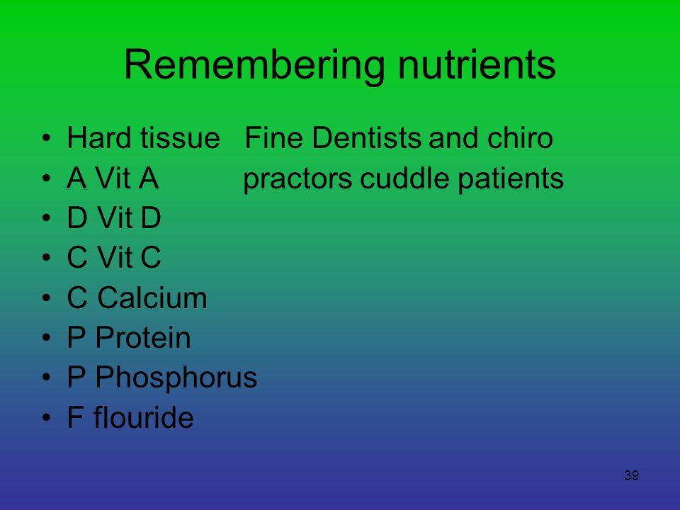 39 Remembering nutrients Hard tissue Fine Dentists and chiro A Vit A practors cuddle patients D Vit D C Vit C C Calcium P Protein P Phosphorus F flour