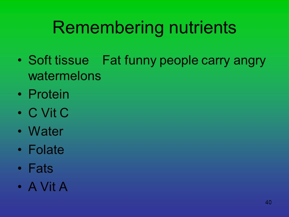 40 Remembering nutrients Soft tissue Fat funny people carry angry watermelons Protein C Vit C Water Folate Fats A Vit A