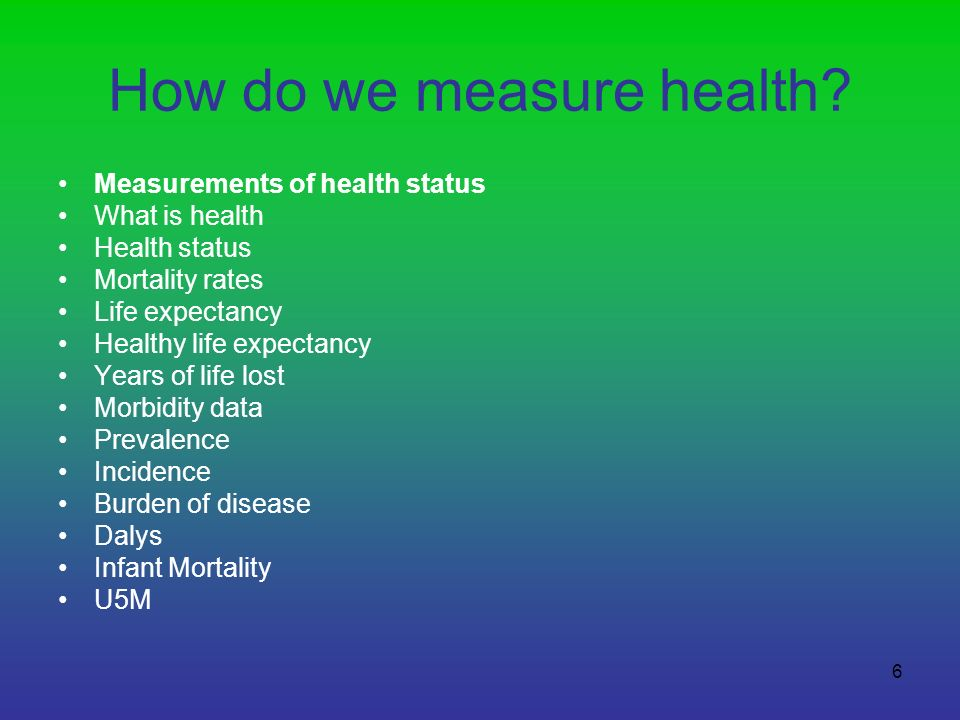 6 How do we measure health? Measurements of health status What is health Health status Mortality rates Life expectancy Healthy life expectancy Years o