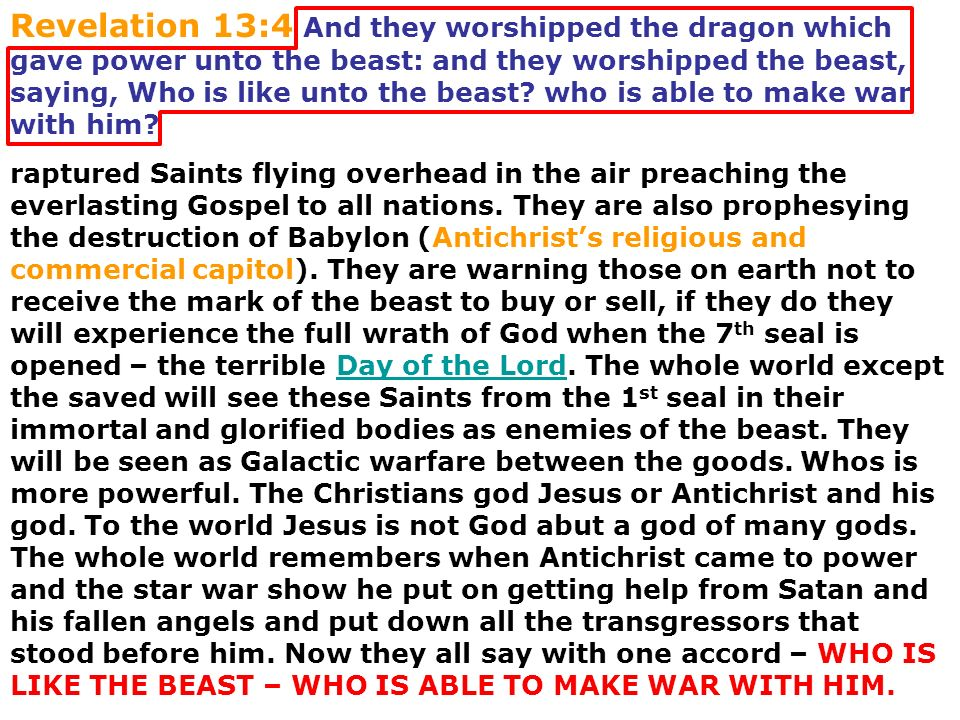 Revelation 13:4 And they worshipped the dragon which gave power unto the beast: and they worshipped the beast, saying, Who is like unto the beast? who