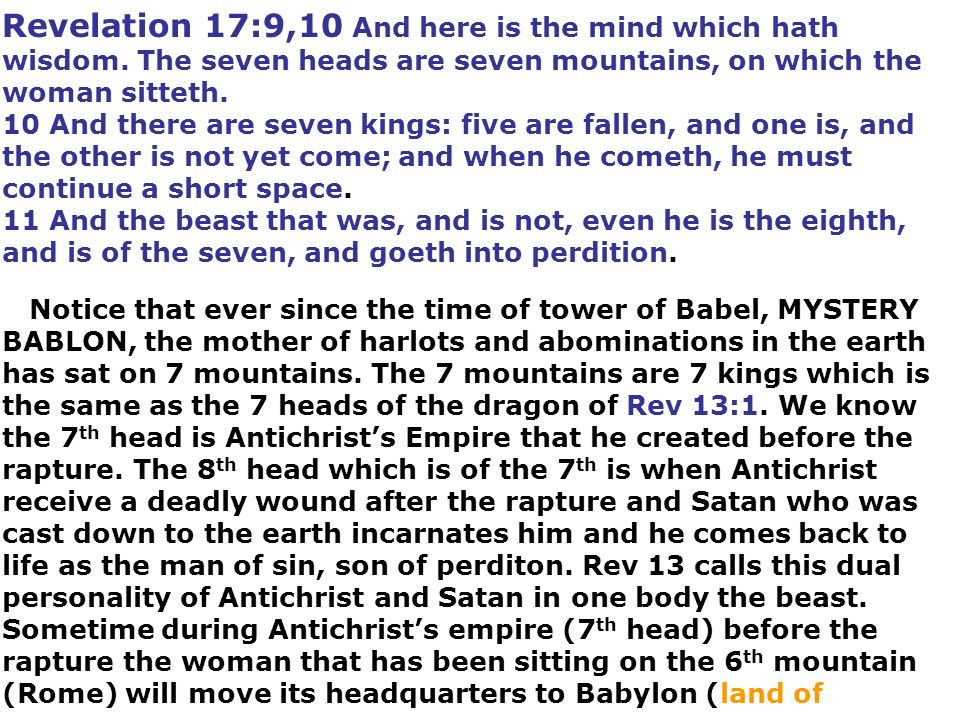 Revelation 17:9,10 And here is the mind which hath wisdom. The seven heads are seven mountains, on which the woman sitteth. 10 And there are seven kin