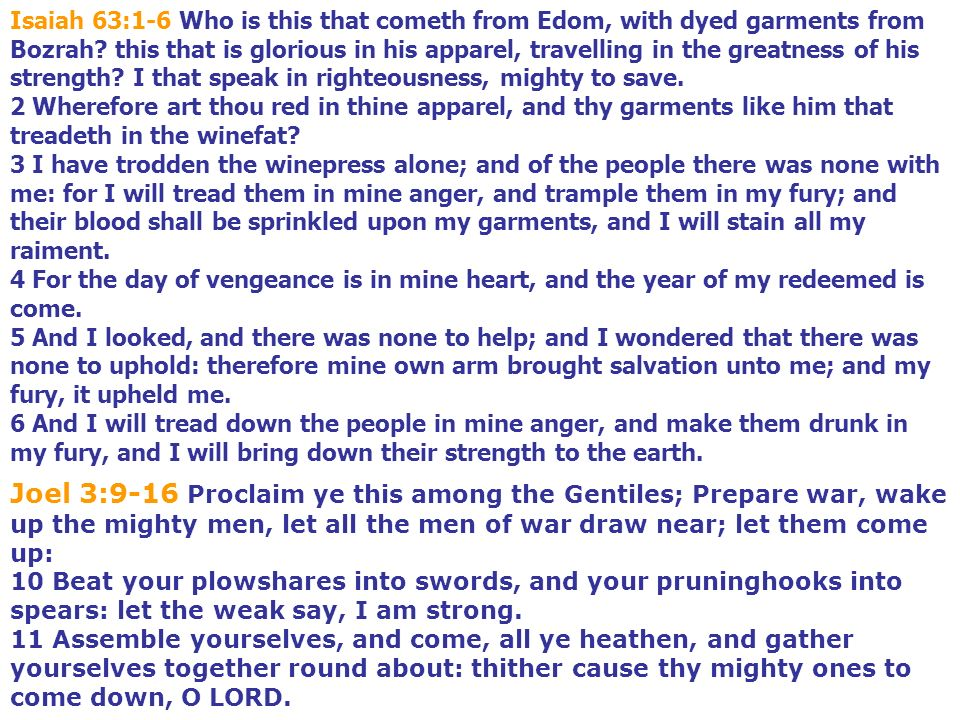 Isaiah 63:1-6 Who is this that cometh from Edom, with dyed garments from Bozrah? this that is glorious in his apparel, travelling in the greatness of