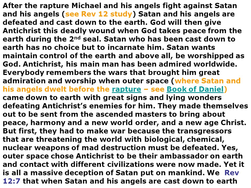 After the rapture Michael and his angels fight against Satan and his angels (see Rev 12 study) Satan and his angels are defeated and cast down to the