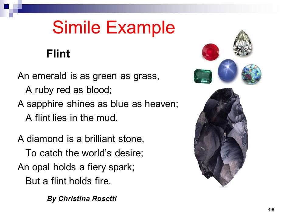 16 Simile Example An emerald is as green as grass, A ruby red as blood; A sapphire shines as blue as heaven; A flint lies in the mud. A diamond is a b
