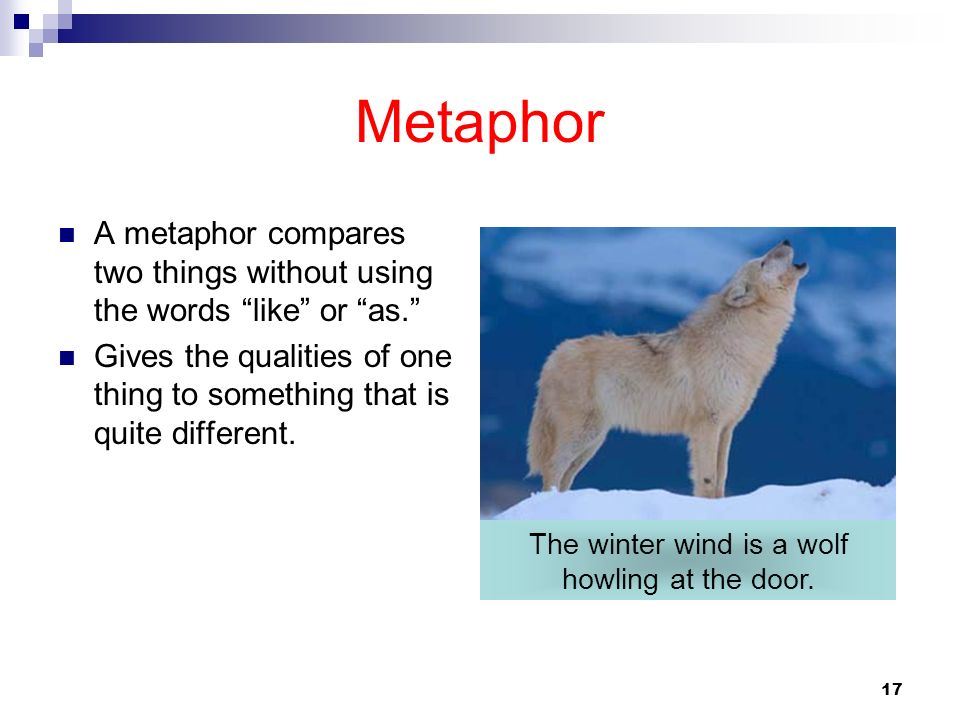 17 Metaphor A metaphor compares two things without using the words like or as. Gives the qualities of one thing to something that is quite different.